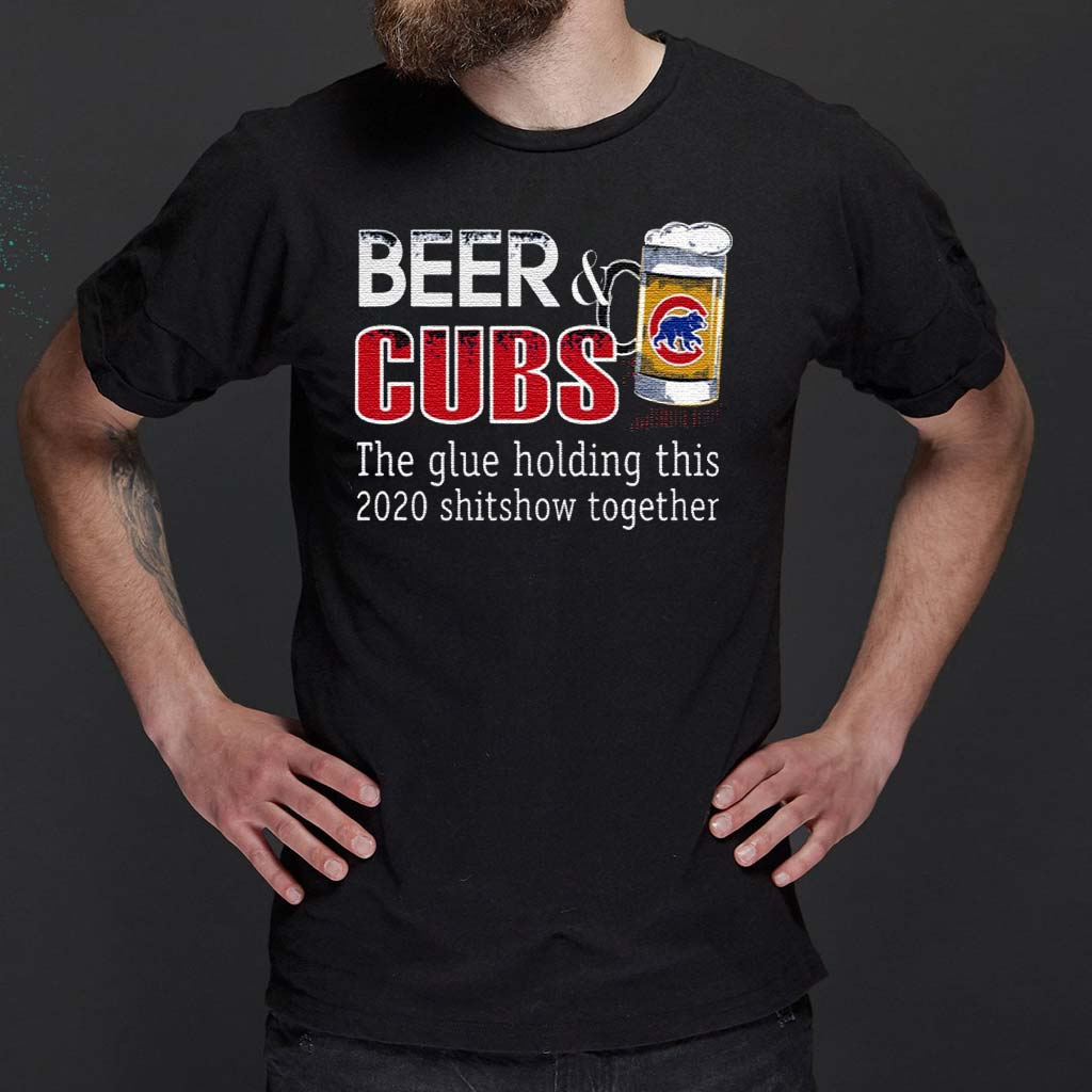Beer-And-Cubs-The-Glue-Holding-This-2020-Shitshow-Together-T-Shirt