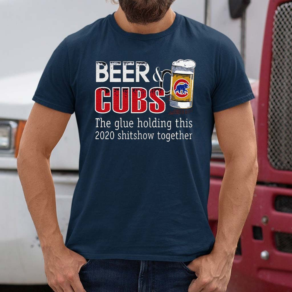 Beer-And-Cubs-The-Glue-Holding-This-2020-Shitshow-Together-T-Shirts