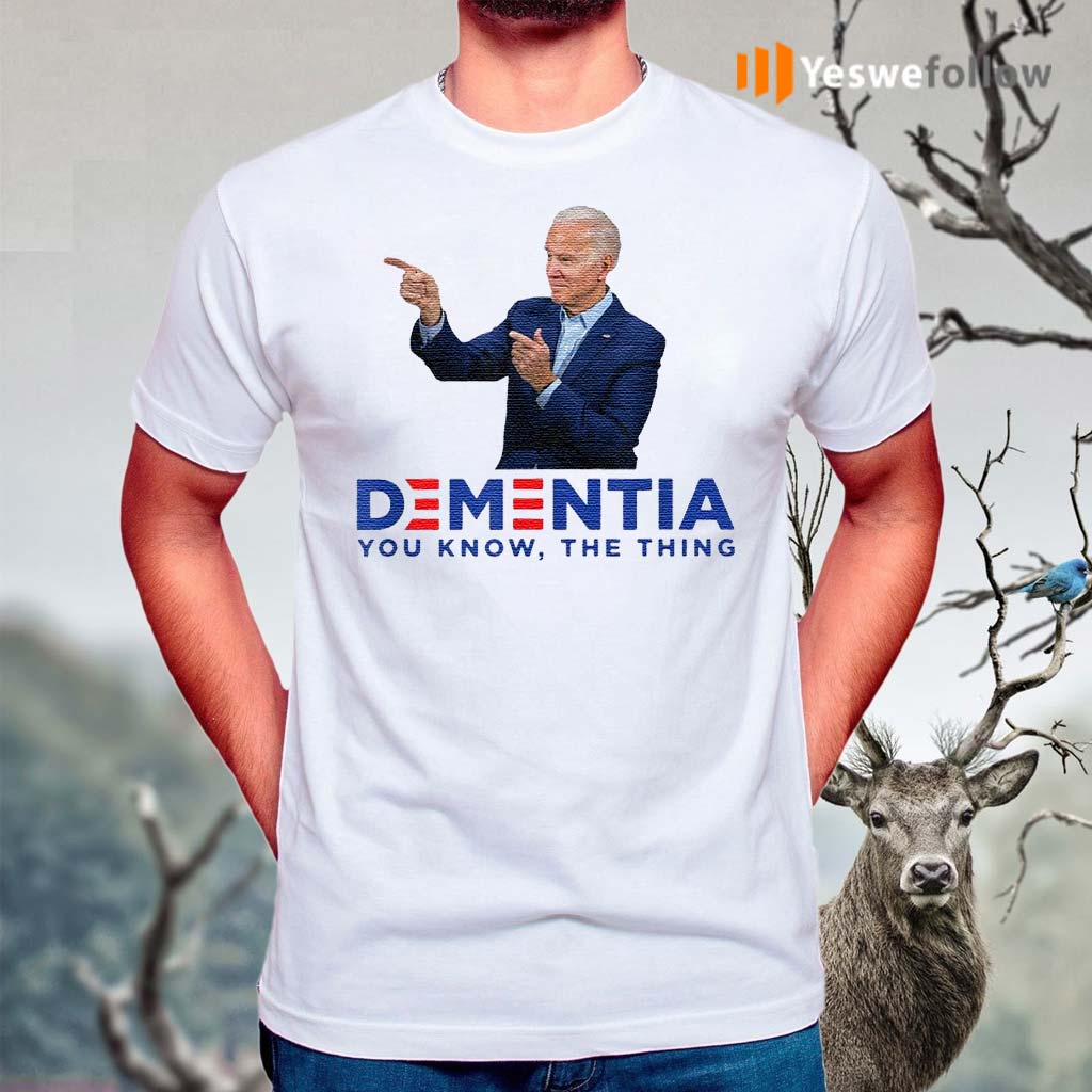 Dementia-you-know-the-thing-Joe-Biden-t-shirts