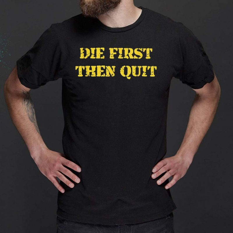 Die-First-Then-Quit-T-Shirt