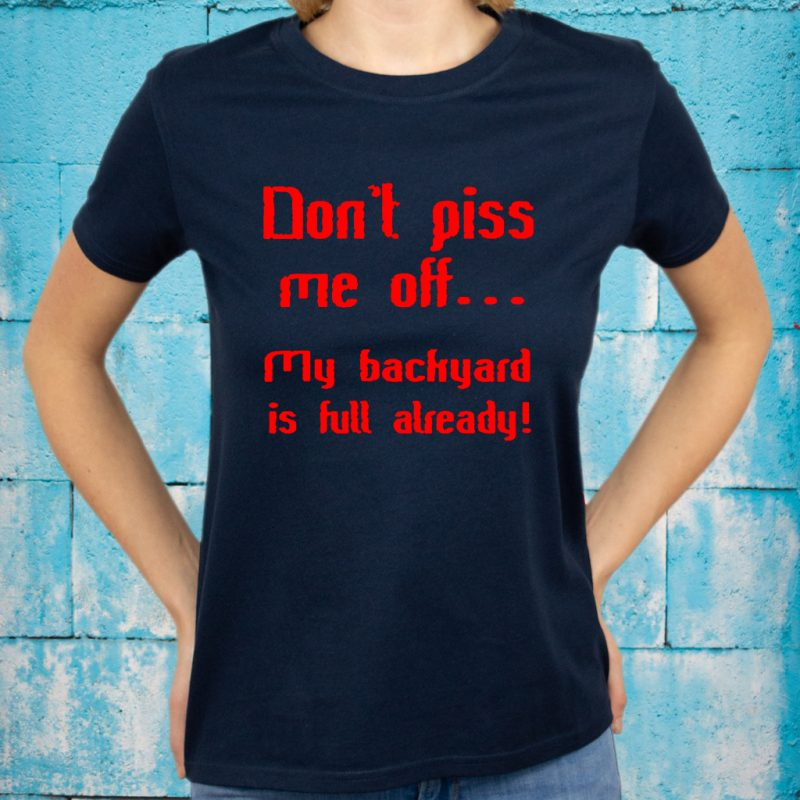 Don't Piss Me Off My Backyard Is Full Already T-Shirts