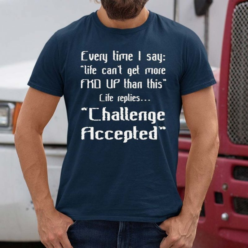 Every-Time-I-Say-Life-Can't-Get-More-Fuck-Up-Than-This-Life-Replies-Challenge-Accepted-Shirt