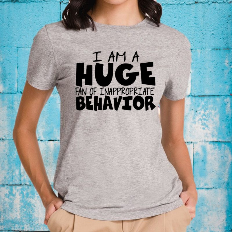 I Am A Huge Fan Of Inappropriate Behavior T-Shirts
