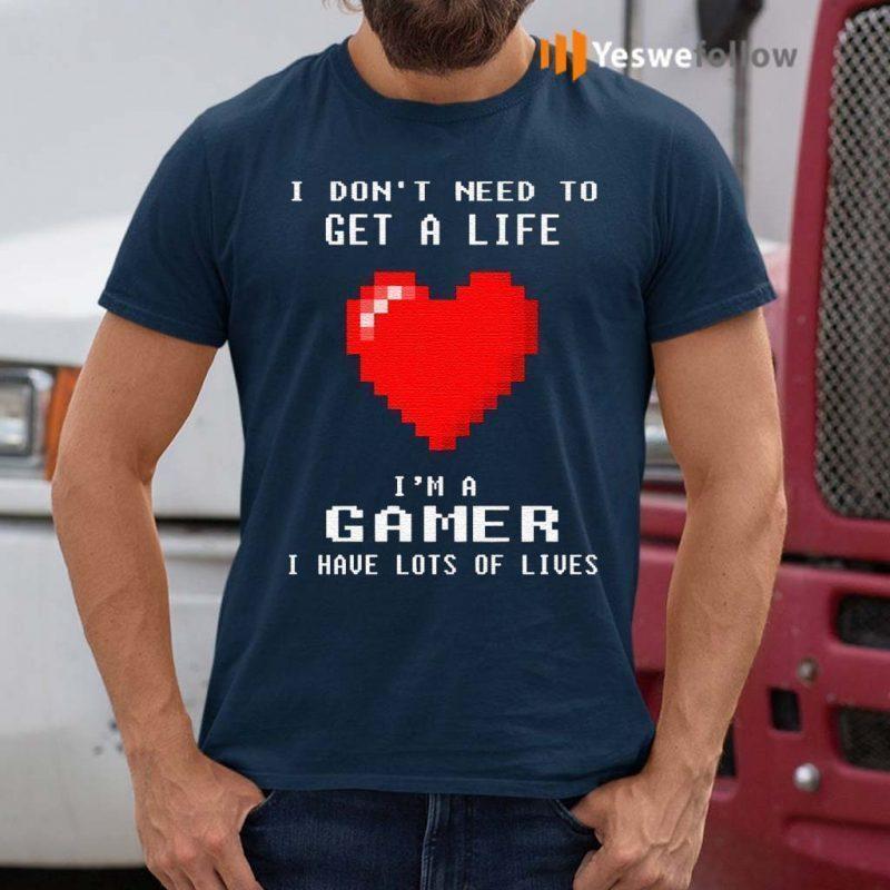 I-Don't-Need-To-Get-A-Life-I'm-A-Gamer-I-Have-Lots-Of-Lives-TShirt