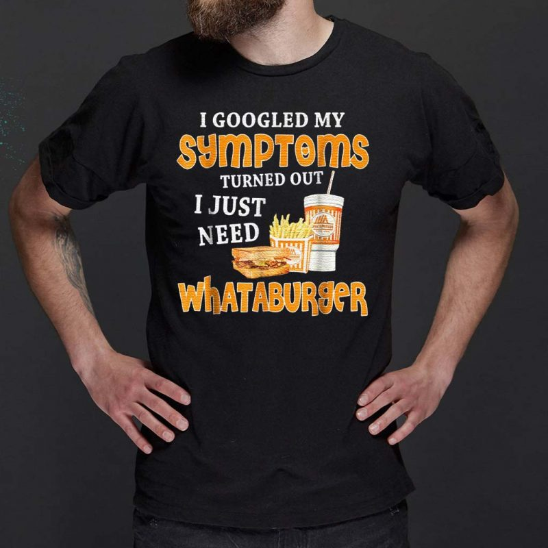 I-Googled-My-Symptoms-Turned-Out-I-Just-Need-Whataburgers-T-Shirt