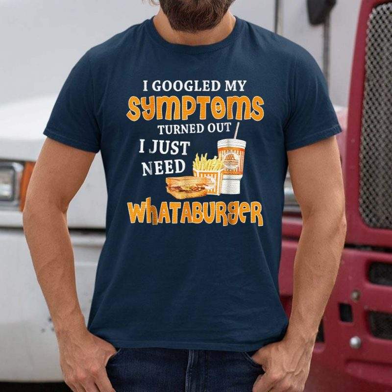 I-Googled-My-Symptoms-Turned-Out-I-Just-Need-Whataburgers-T-Shirts