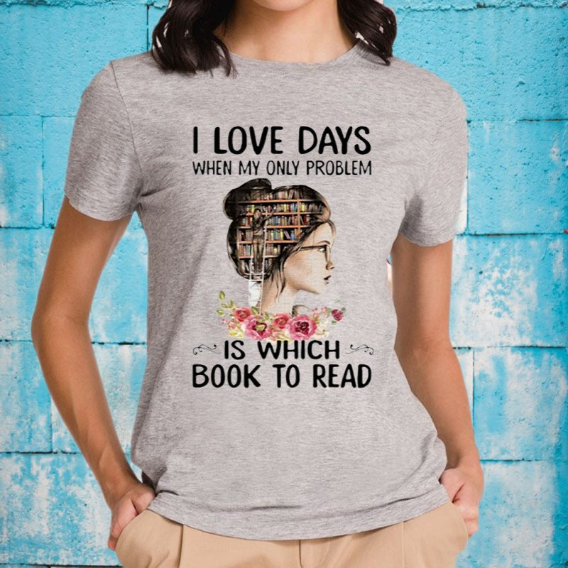 I Love Days When My Only Problem Is Which Book To Read T-Shirts