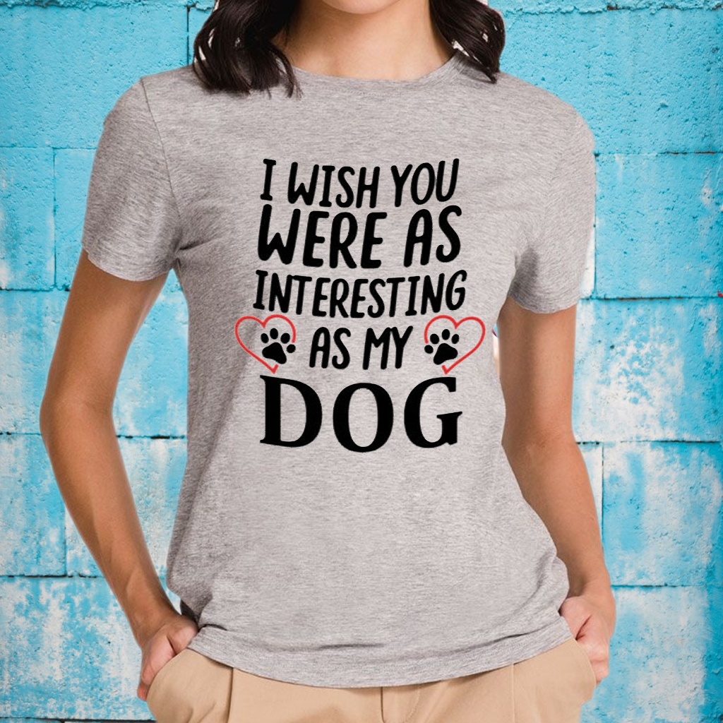 I Wish You Were As Interesting As My Dog T-Shirts