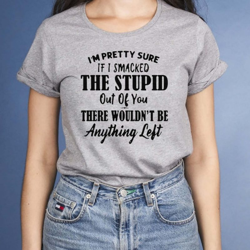 I'm-Pretty-Sure-If-I-Smacked-The-Stupid-Out-Of-You-There-Wouldn't-Be-Anything-Left-Shirt