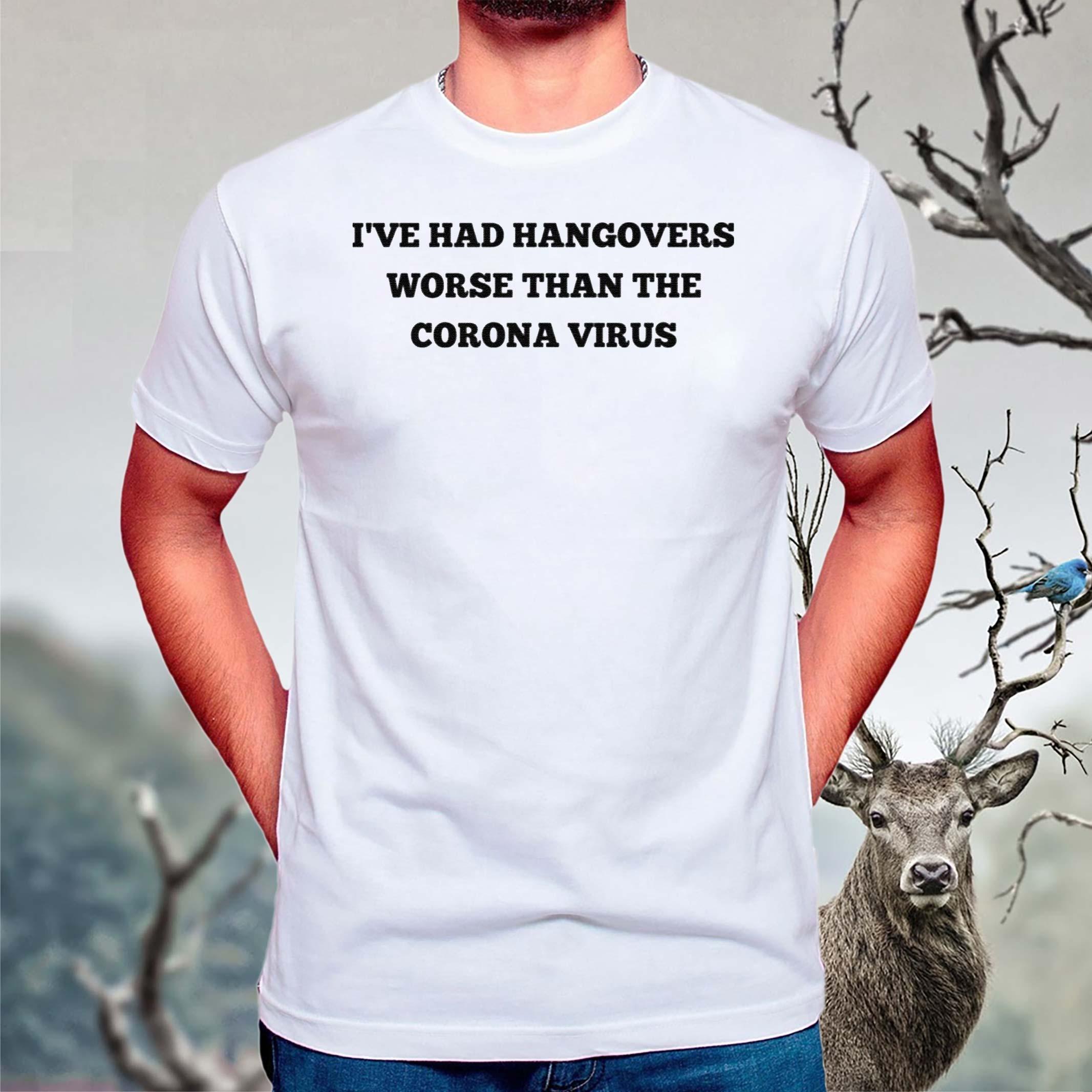 I've-Had-Hangovers-Worse-Than-The-Corona-Virus-shirts
