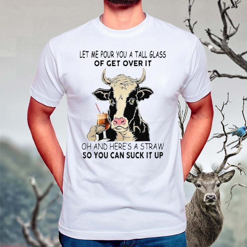 Let-Me-Pour-You-A-Tall-Glass-Of-Get-Over-It-Oh-And-Here's-A-Straw-So-You-Can-Suck-It-Up-TShirt