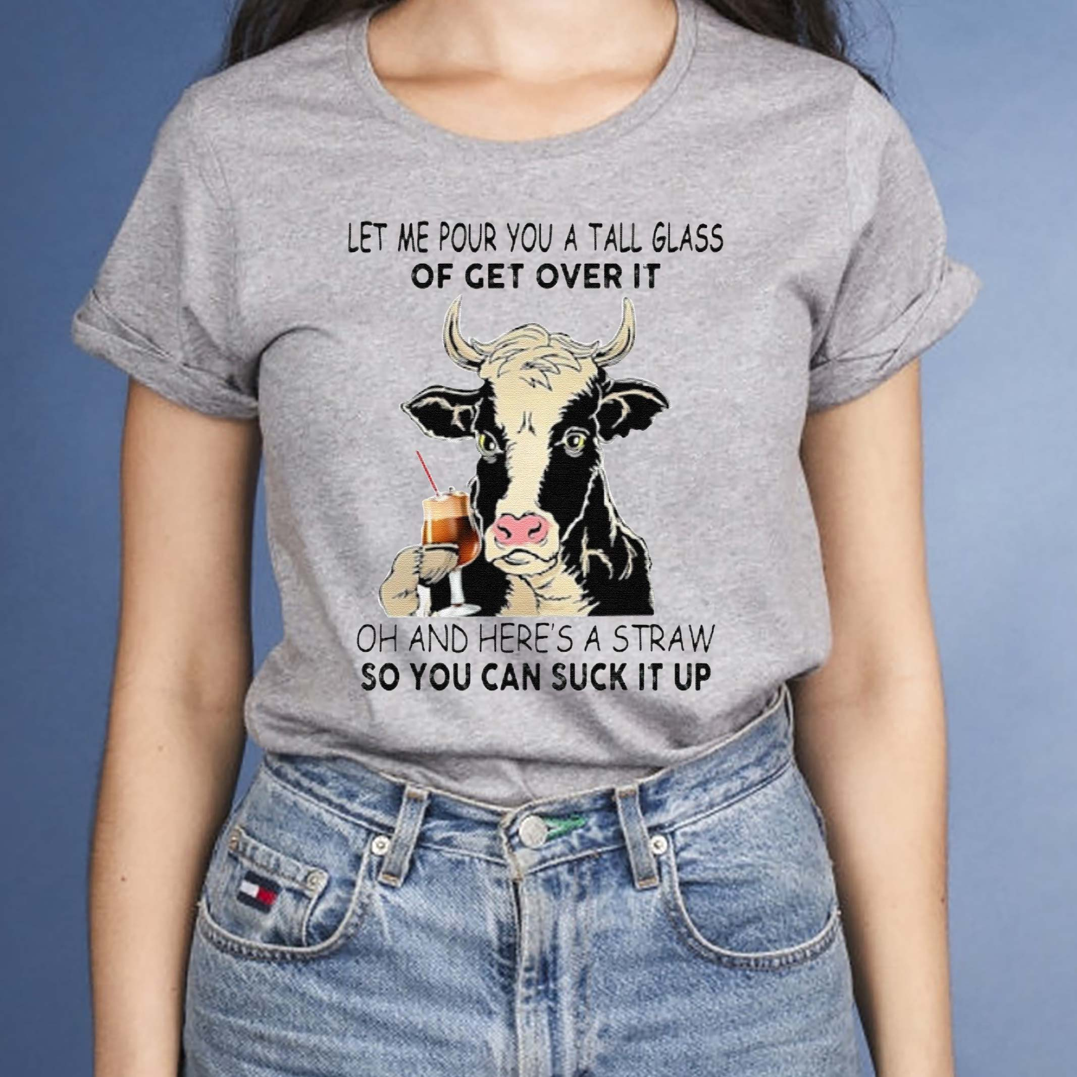Let-Me-Pour-You-A-Tall-Glass-Of-Get-Over-It-Oh-And-Here's-A-Straw-So-You-Can-Suck-It-Up-TShirts