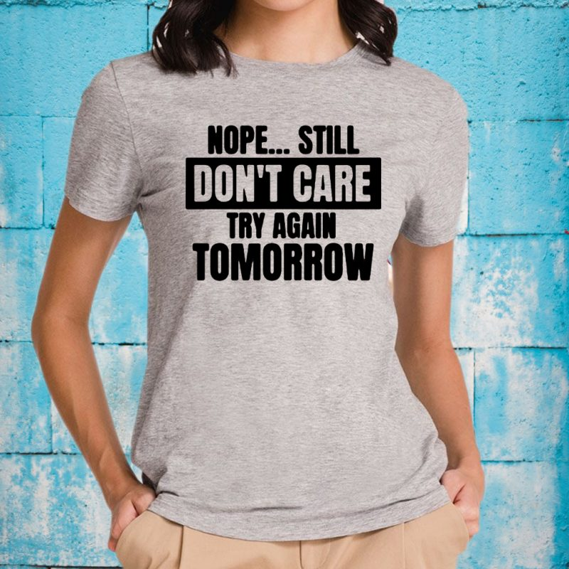 Nope... Still Don't Care Try Again Tomorrow T-Shirt