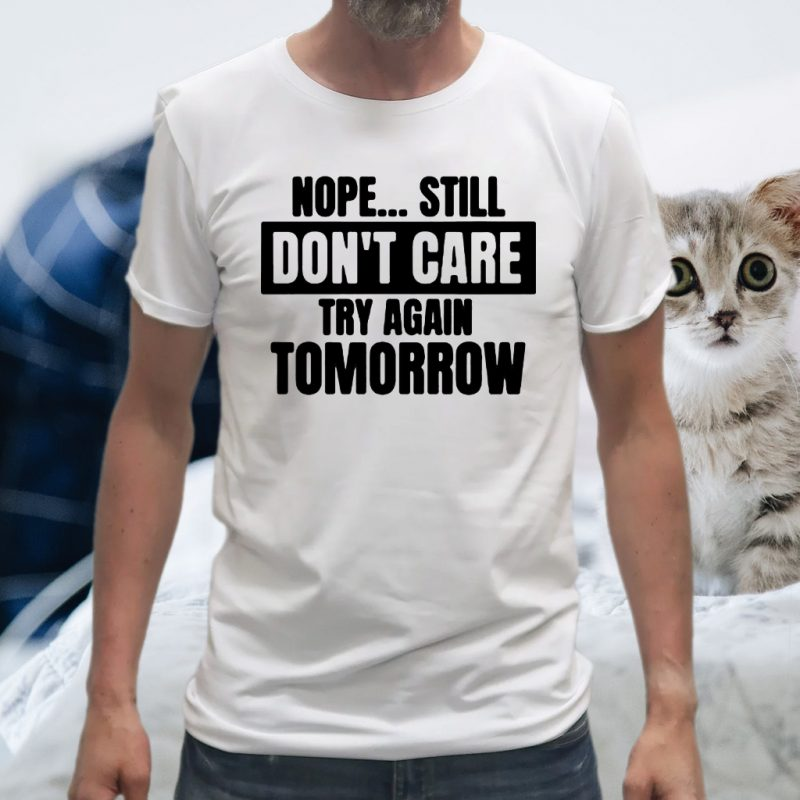 Nope... Still Don't Care Try Again Tomorrow T-Shirts