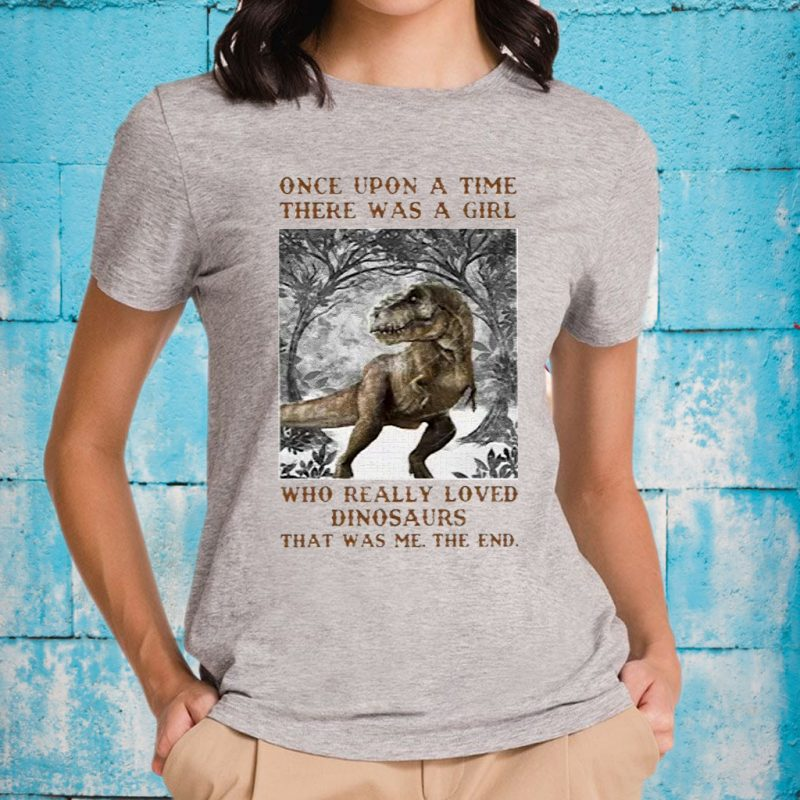 Once Upon A Time There Was A Girl Who Really Loved Dinosaurs That Was Me The End T-Shirts
