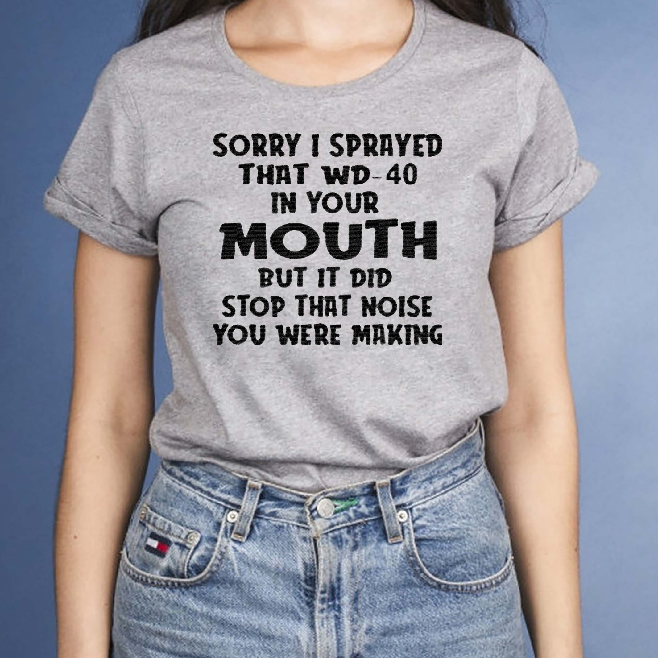 Sorry-I-sprayed-that-Wd-40-in-your-Mouth-but-it-did-stop-that-noise-You-were-making-shirt