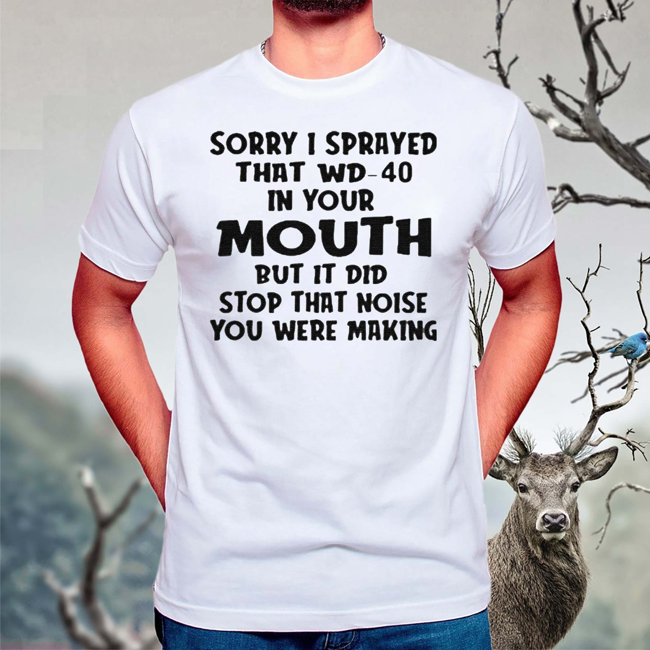 Sorry-I-sprayed-that-Wd-40-in-your-Mouth-but-it-did-stop-that-noise-You-were-making-shirts