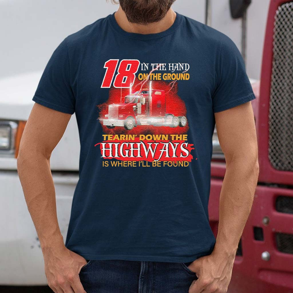 Trucker-18-in-the-hand-on-the-ground-tearin'-down-the-Highways-is-where-I'll-be-found-shirts
