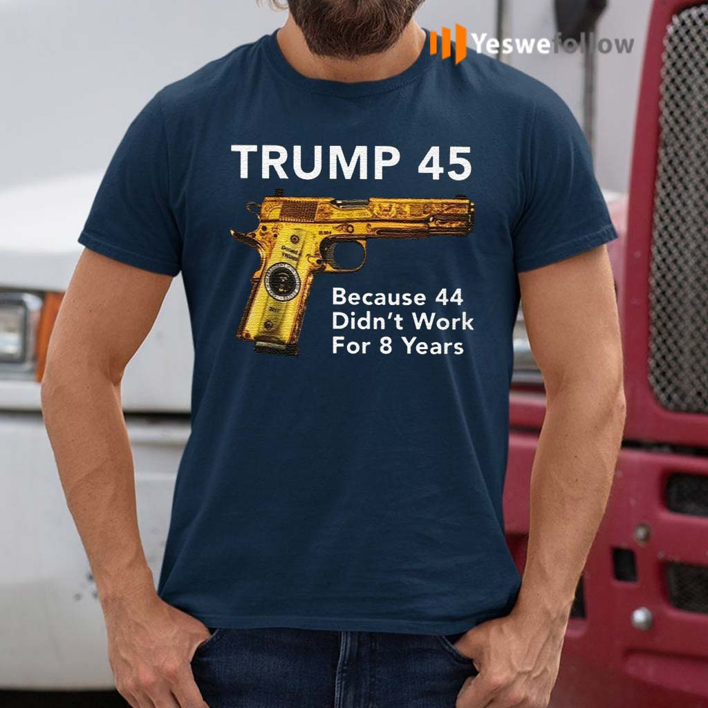 Trump-45-Because-The-44-Didn't-Work-For-8-Years-Shirt