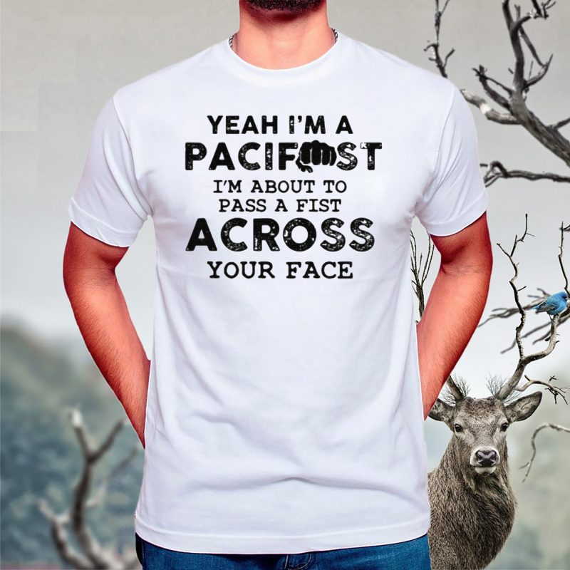 Yeah I'm A Pacifist I'm About To Pass A Fist Across Your Face TShirts