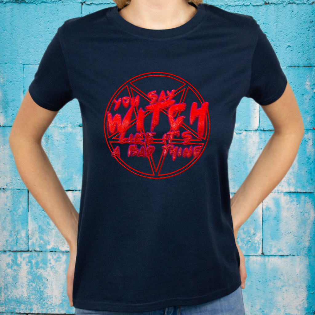 You say witch like it a bad thing Classic T-Shirts