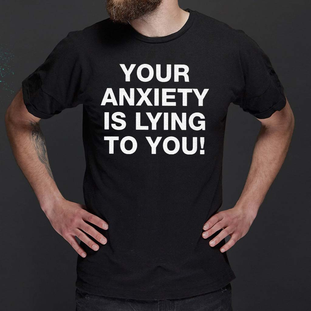 Your-Anxiety-Is-Lying-To-You-TShirt