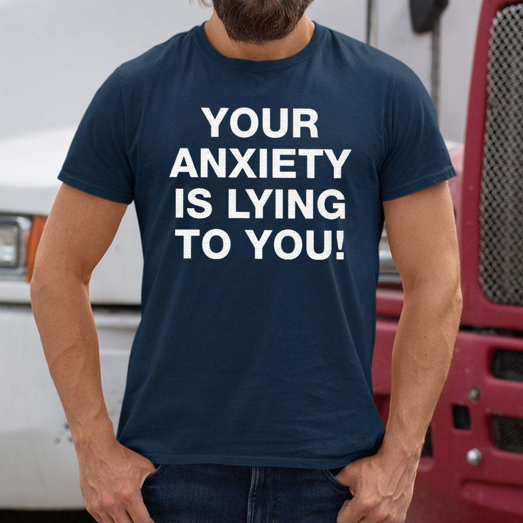 Your-Anxiety-Is-Lying-To-You-TShirts