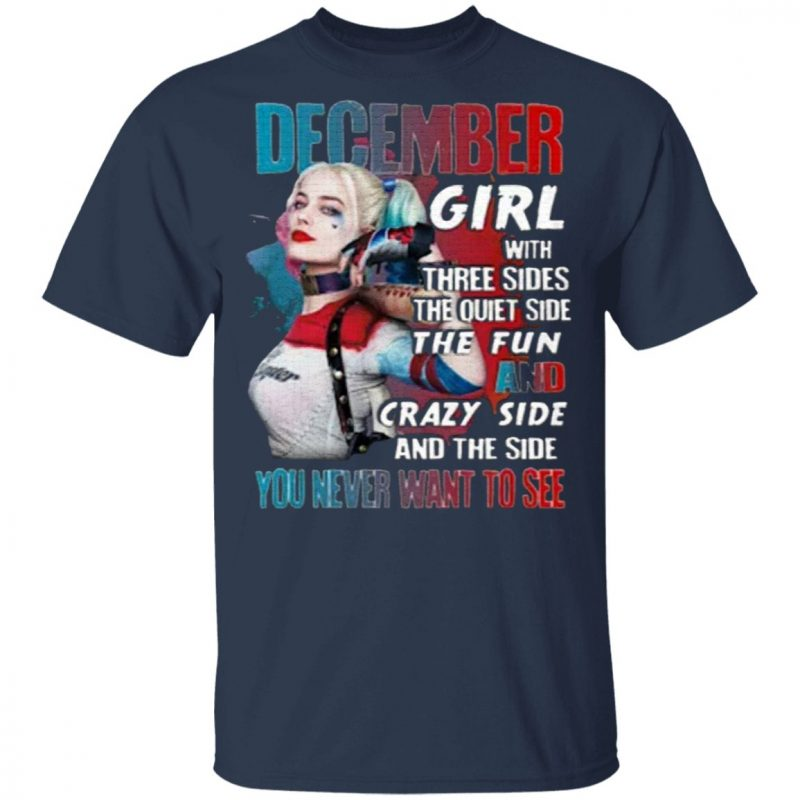 ecember Girl With Three Sides The Quiet Side The Fun And Crazy Side And The Side You Never Want To See T-Shirt