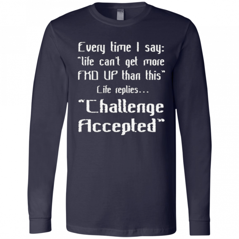 Every Time I Say Life Can't Get More Fuck Up Than This Life Replies Challenge Accepted T Shirt