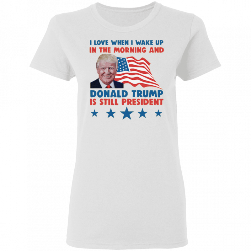 I Love When I Wake Up In The Morning And Donald Trump Is Still President T Shirt