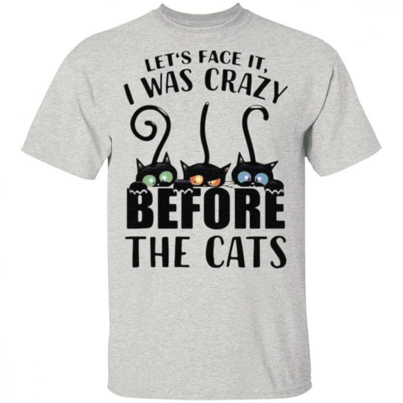 Let's Face It, I Was Craxy Before The Cats t shirt