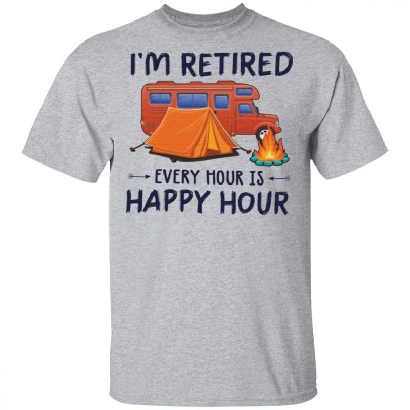 Camping i'm retired every hour is happy hour t shirt