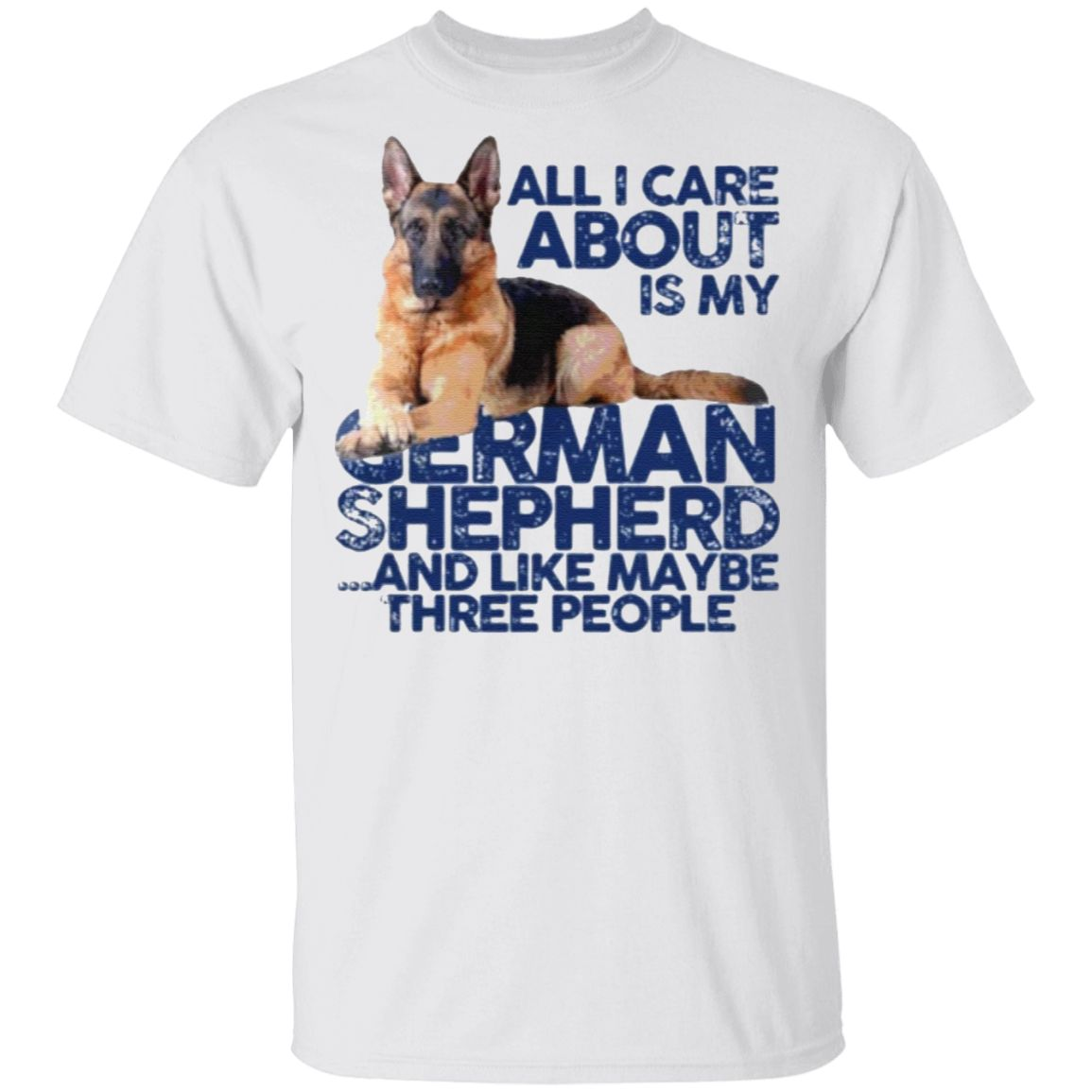 All I Care About Is My German Shepherd And Like May Be Three People T Shirt