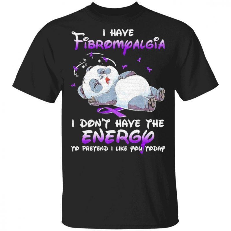 Panda sleep I have Fibromyalgia I don't have the Energy to pretend I like You today t shirt
