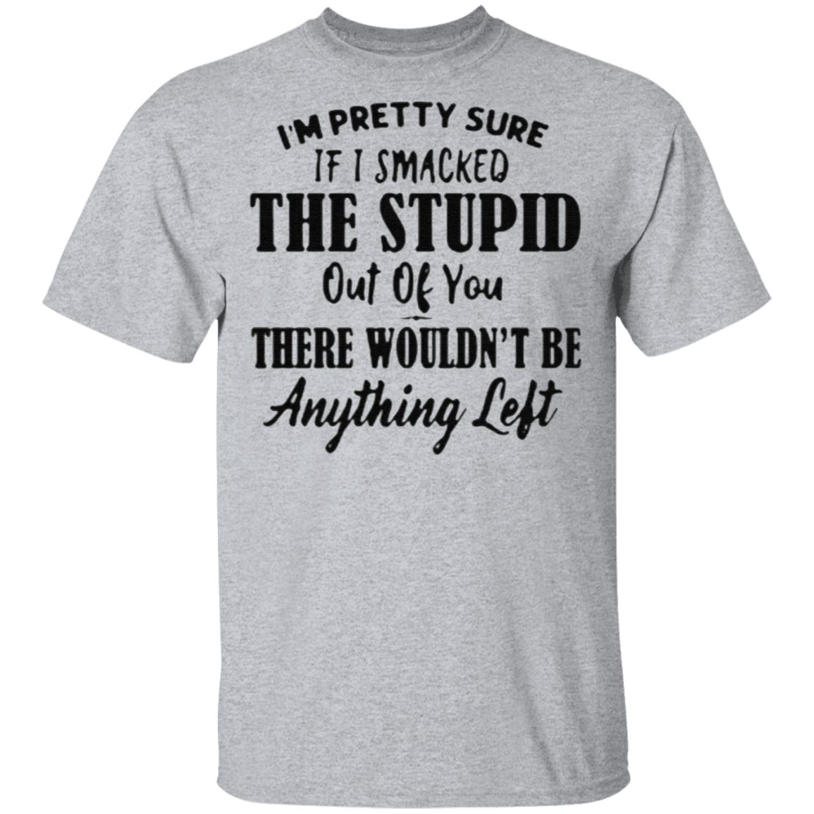 I'm Pretty Sure If I Smacked The Stupid Out Of You There Wouldn't Be Anything Left TShirt