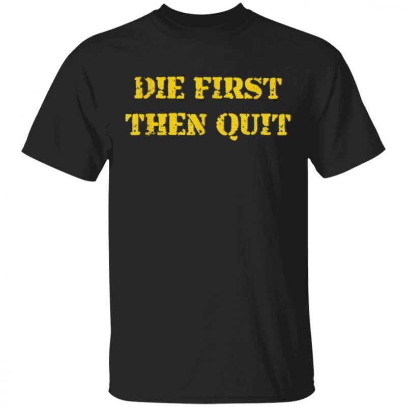 Die First Then Quit T Shirt