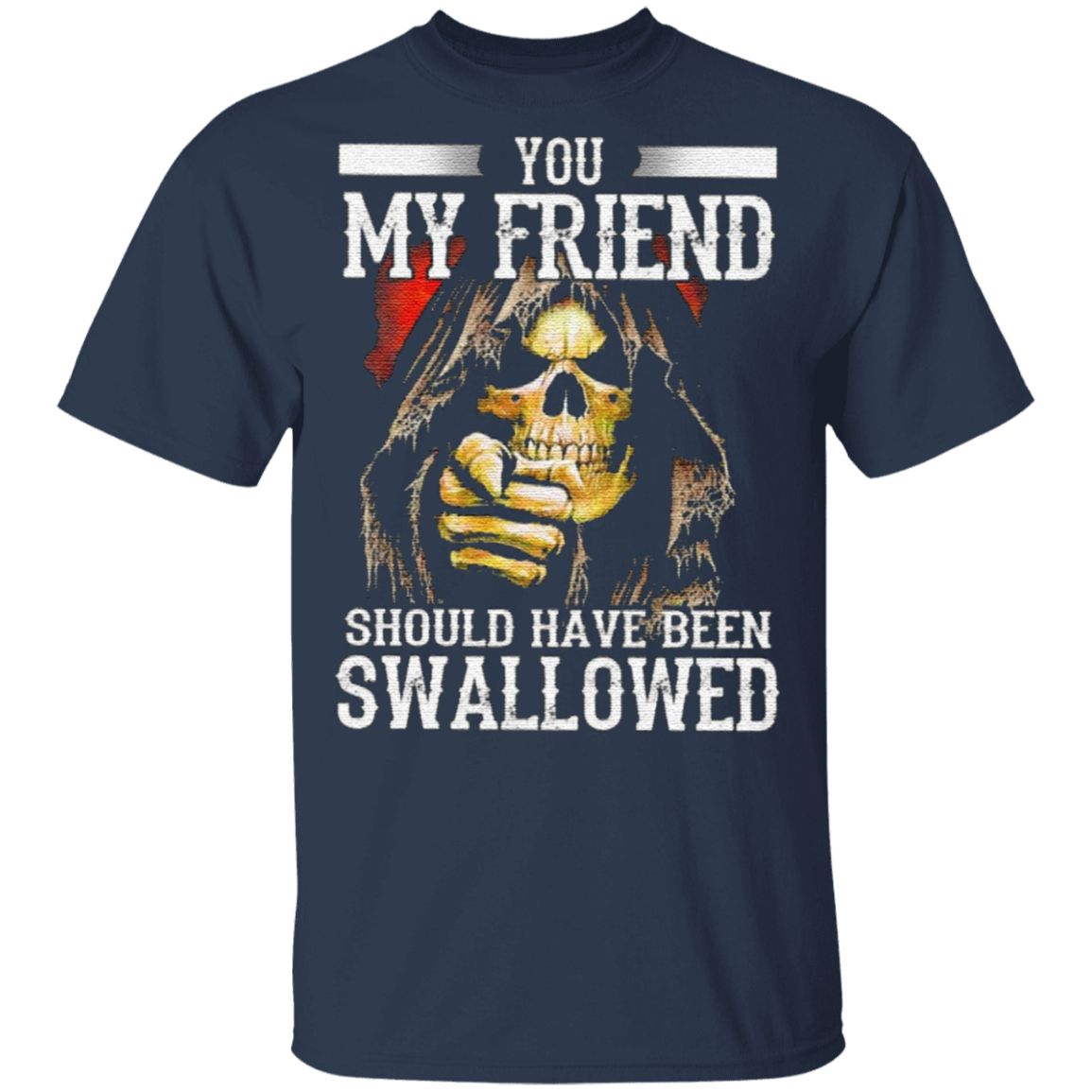 You My Friend Should Have Been Swallowed TShirt