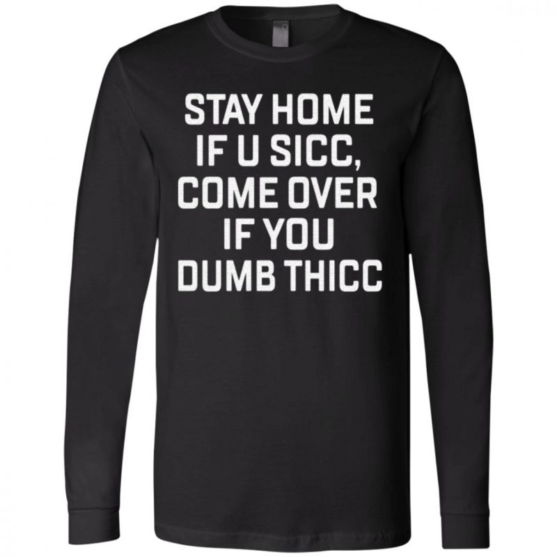 Stay Home If U Sicc Come Over If You Dumb Thicc T Shirt