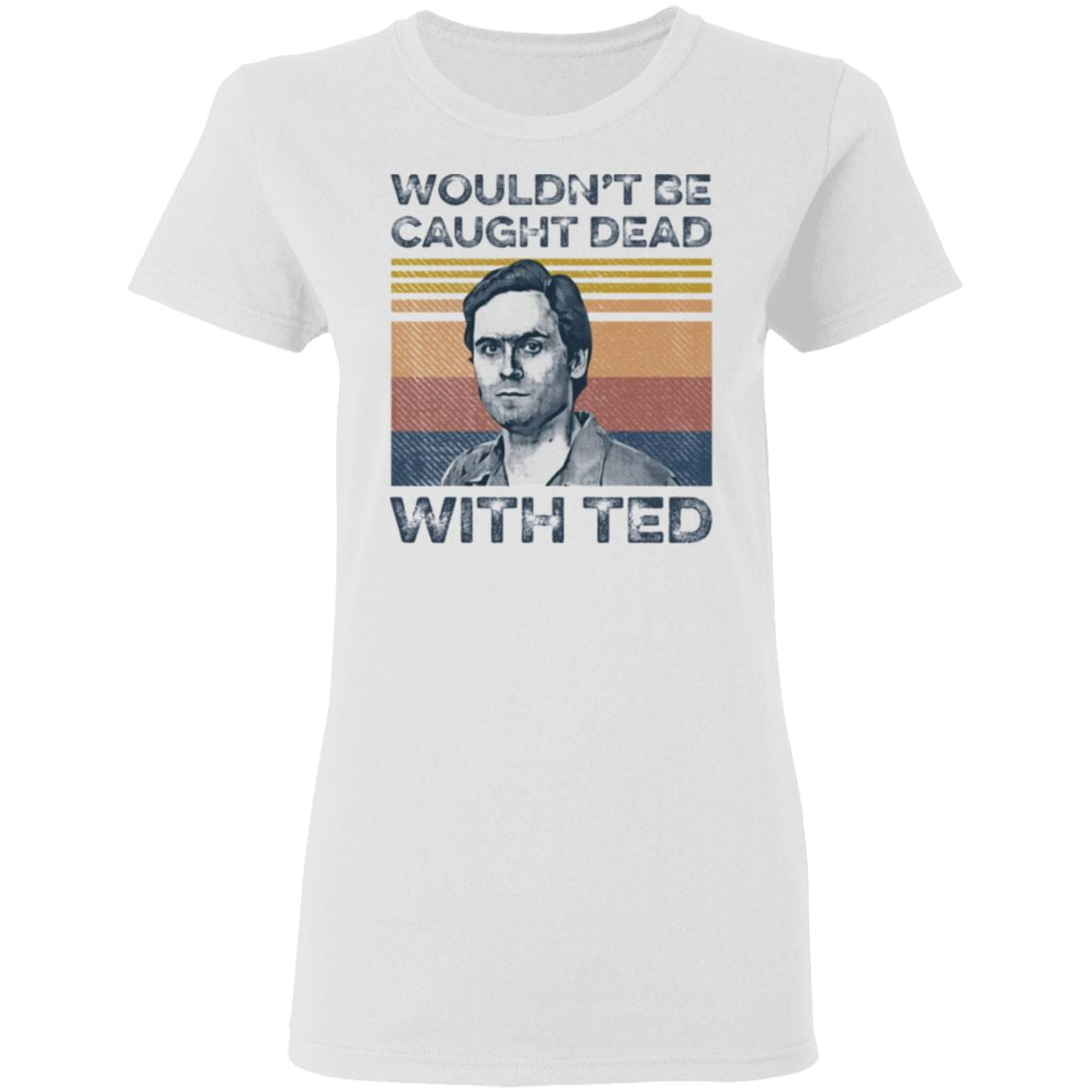 Ted Bundy wouldn't be caught dead with ted t shirt