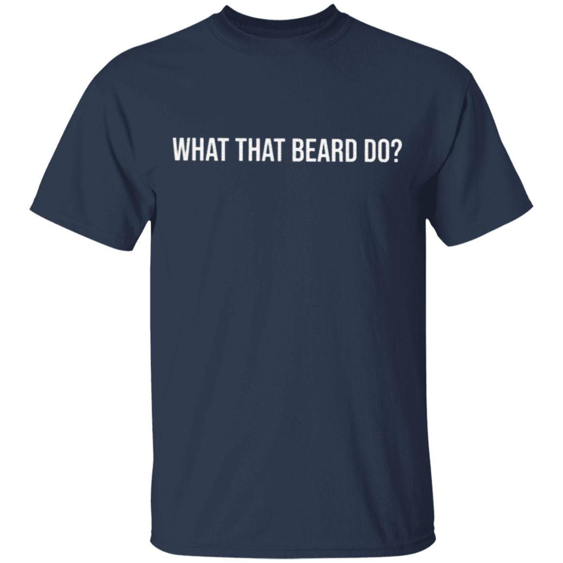 What That Beard Do T Shirt
