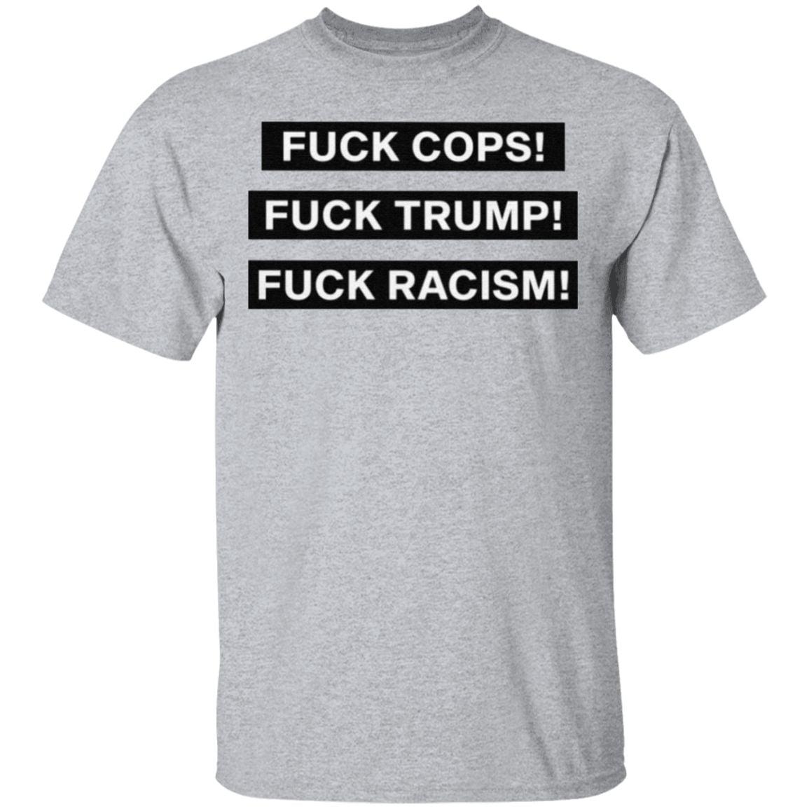 Fuck Cops Fuck Trump Fuck Racism T Shirt