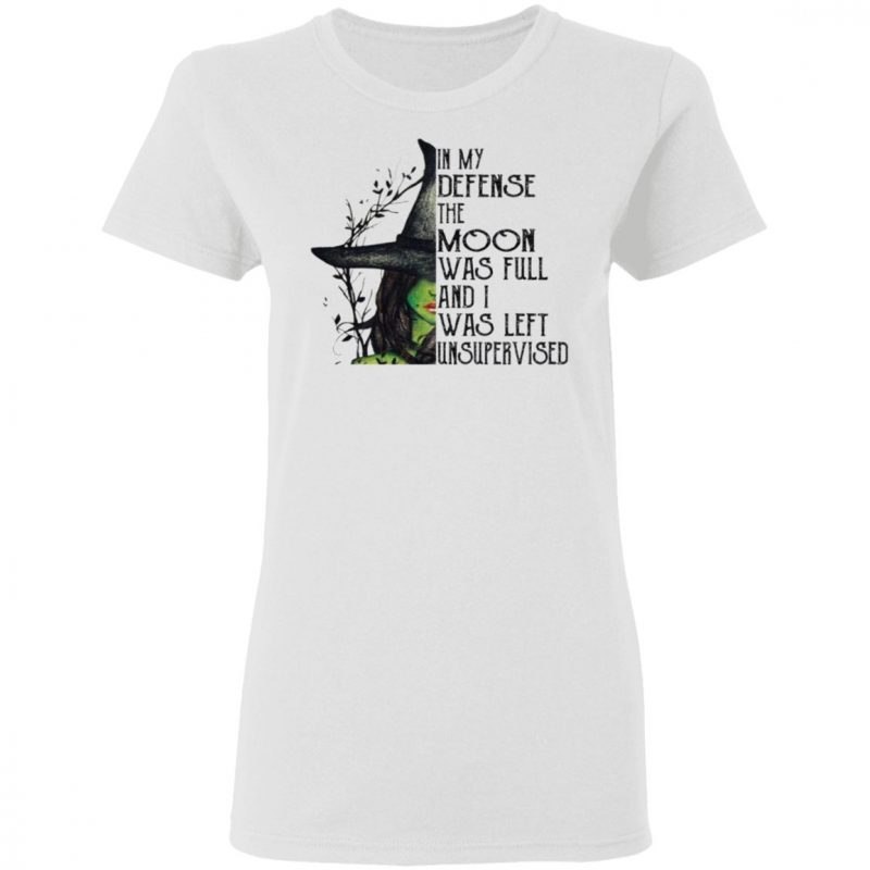 Elphaba In My Defense The Moon Was Full And I Was Left Unsupervised t shirt