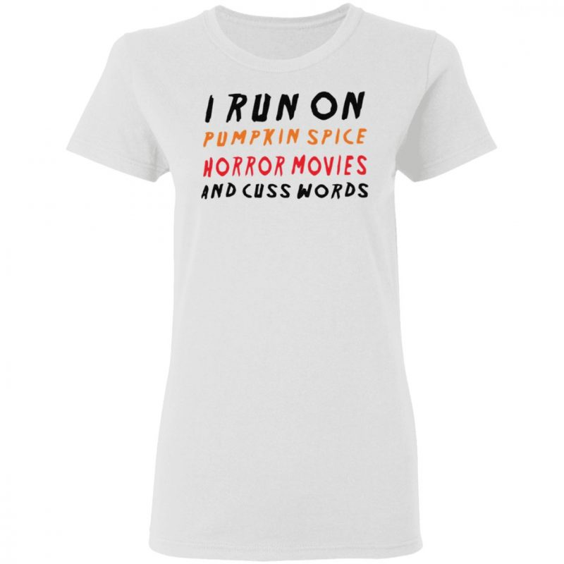 I Run On Pumpkin Spice Horror Movies And Cuss Words T Shirt