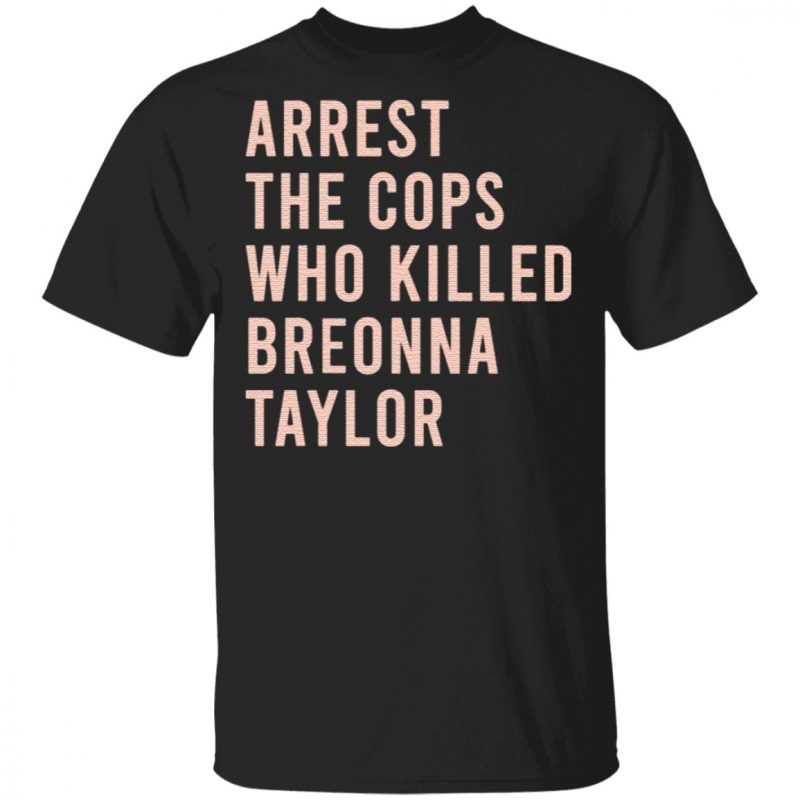 Arrest The Cops Who Killed Breonna Taylor T Shirt