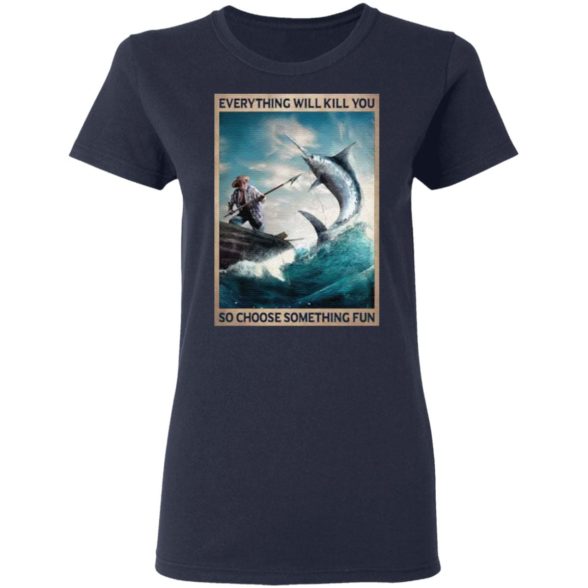 The old man and the sea Everything will kill you so choose something fun t shirt