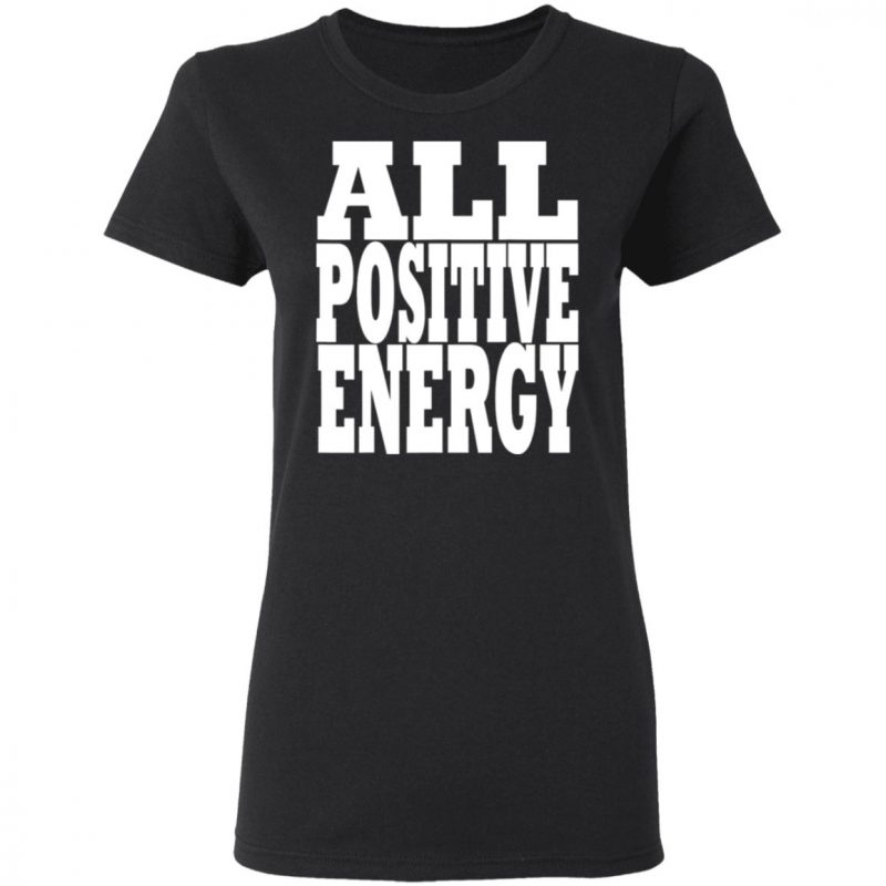All Positive Energy Keep negative energy out of your life T-Shirt
