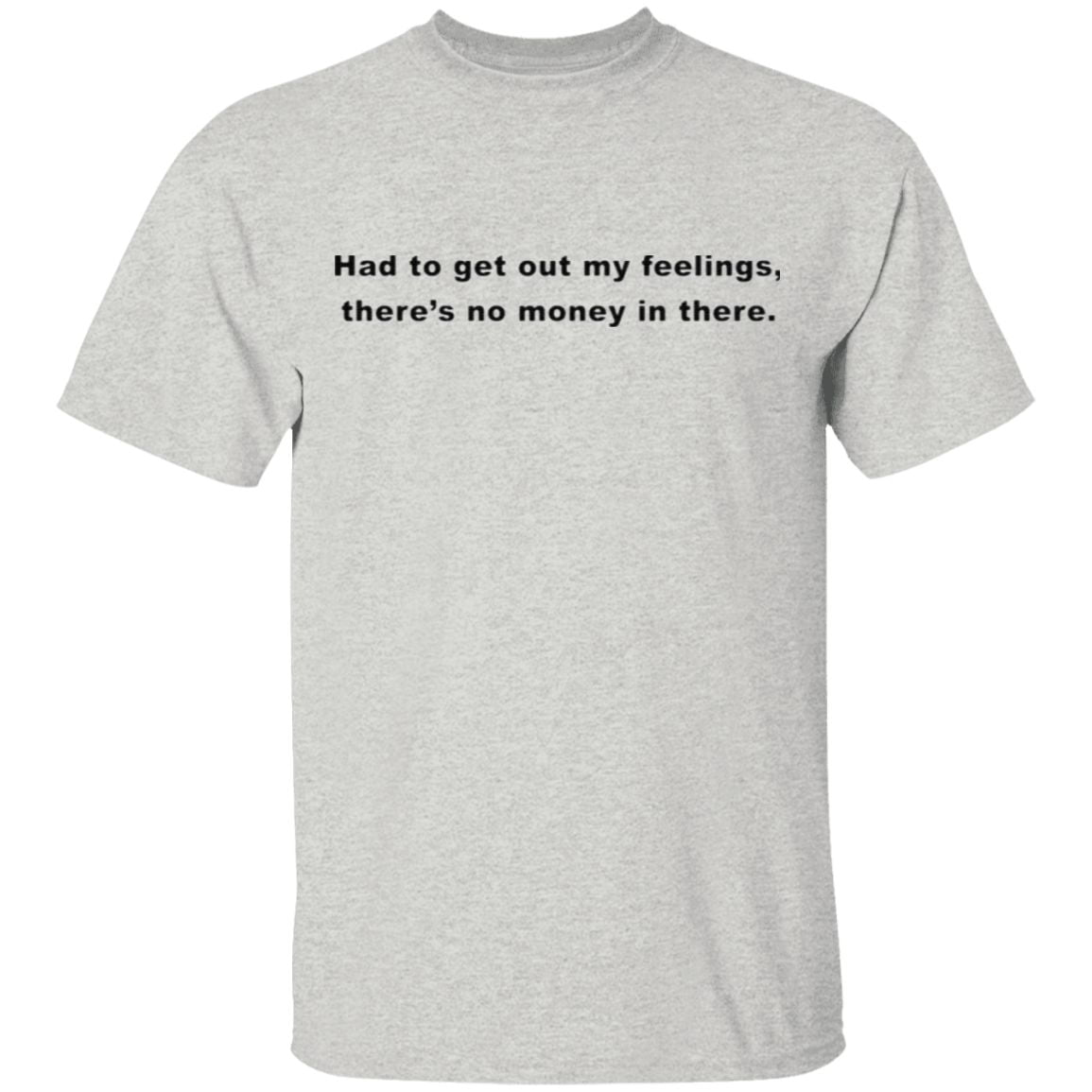 Had To Get Out My Feelings There's No Money In There t shirt