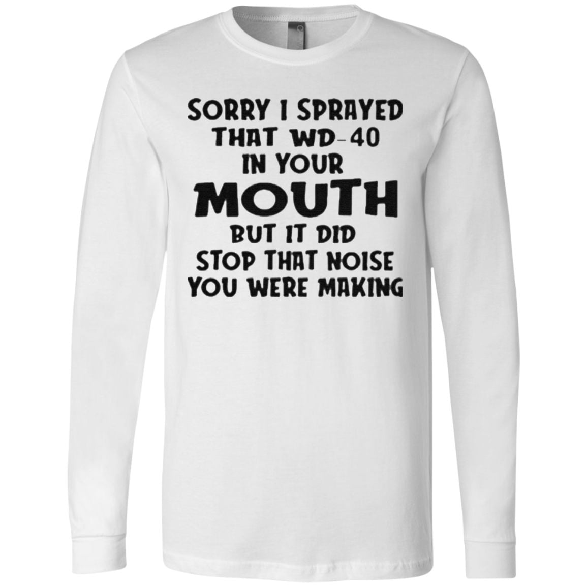 Sorry I sprayed that Wd 40 in your Mouth but it did stop that noise You were making t shirt