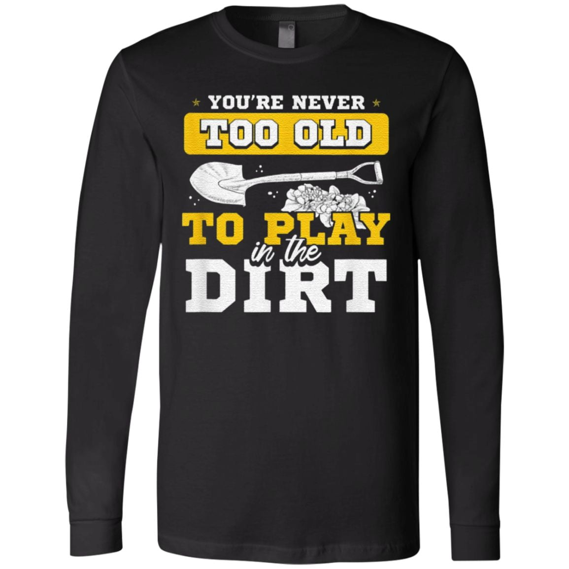 You Re Never Too Old To Play In The Dirt Gardener T Shirt