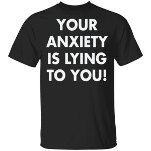 Your anxiety is lying to you t shirt